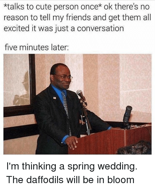 To Cute: *talks to cute person once* ok there's no  reason to tell my friends and get them all  excited it was just a conversation  five minutes later: I'm thinking a spring wedding. The daffodils will be in bloom