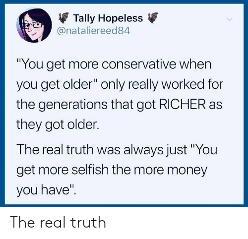 """Money, The Real, and Conservative: Tally Hopeless  @nataliereed84  """"You get more conservative when  you get older"""" only really worked for  the generations that got RICHER as  they got older.  The real truth was always just """"You  get more selfish the more money  you have'"""" The real truth"""