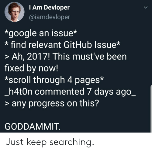 Mustve: TAm Devloper  @iamdevloper  *google an issue*  find relevant GitHub Issue*  > Ah, 2017! This must've been  fixed by now!  *scroll through 4 pages*  _h4t0n commented 7 days ago_  > any progress on this?  GODDAMMIT Just keep searching.