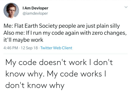 My Code Doesnt Work: TAm Devloper  @iamdevloper  Me: Flat Earth Society people are just plain silly  Also me: If I run my code again with zero changes,  it'll maybe work  4:46 PM 12 Sep 18 Twitter Web Client My code doesn't work I don't know why. My code works I don't know why