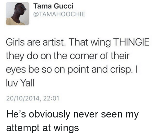Girls, Gucci, and Wings: Tama Gucci  @TAMAHOOCHIE  Girls are artist. That wing THINGIE  they do on the corner of their  eyes be so on point and crisp. I  luv Yall  20/10/2014, 22:01 He's obviously never seen my attempt at wings