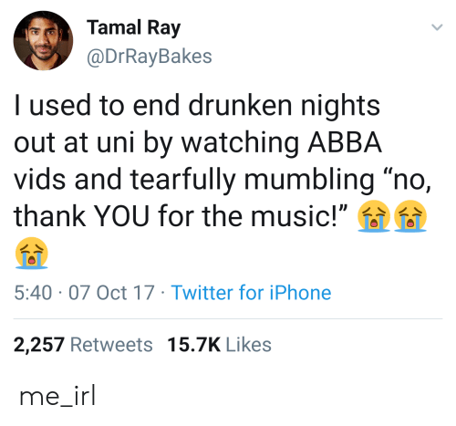 """tamal: Tamal Ray  @DrRayBakes  I used to end drunken nights  out at uni by watching ABBA  vids and tearfully mumbling """"no,  thank YOU for the music!""""  5:40 07 Oct 17 Twitter for iPhone  2,257 Retweets 15.7K Likes me_irl"""