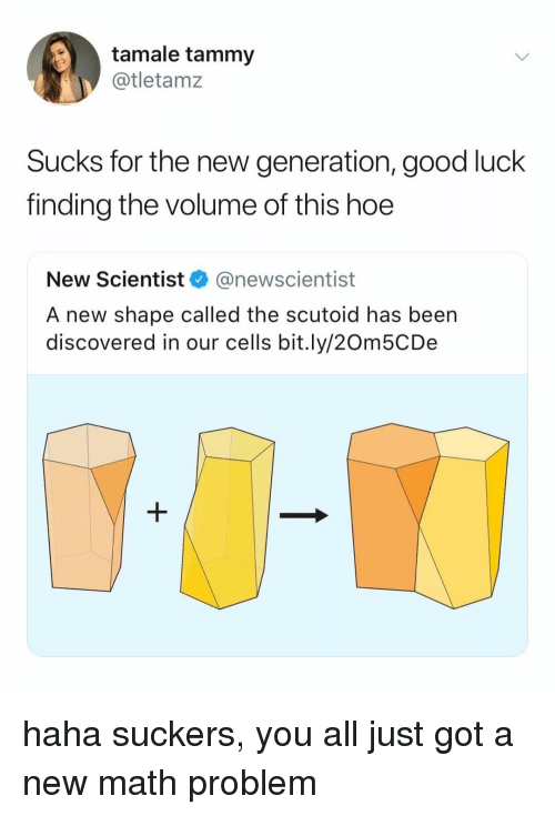 Tammy: tamale tammy  @tletamz  Sucks for the new generation, good luck  finding the volume of this hoe  New Scientist @newscientist  A new shape called the scutoid has been  discovered in our cells bit.ly/20m5CDe haha suckers, you all just got a new math problem