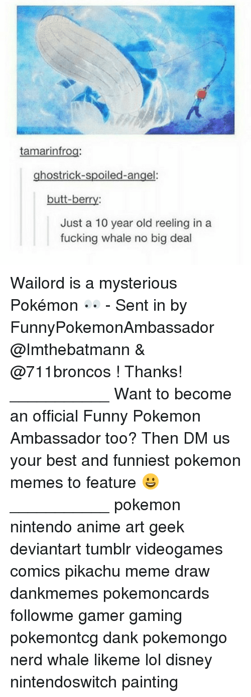 Meme Draw: tamarinfrog:  ghost rick-spoiled-ange  butt-berry:  Just a 10 year old reeling in a  fucking whale no big deal Wailord is a mysterious Pokémon 👀 - Sent in by FunnyPokemonAmbassador @Imthebatmann & @711broncos ! Thanks! ___________ Want to become an official Funny Pokemon Ambassador too? Then DM us your best and funniest pokemon memes to feature 😀 ___________ pokemon nintendo anime art geek deviantart tumblr videogames comics pikachu meme draw dankmemes pokemoncards followme gamer gaming pokemontcg dank pokemongo nerd whale likeme lol disney nintendoswitch painting