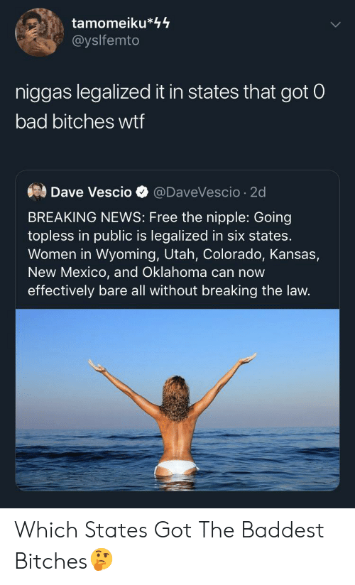 Bad, News, and Wtf: tamomeiku*44  @yslfemto  niggas legalized it in states that got 0  bad bitches wtf  Dave Vescio  @DaveVescio 2d  BREAKING NEWS: Free the nipple: Going  topless in public is legalized in six states.  Women in Wyoming, Utah, Colorado, Kansas,  New Mexico, and Oklahoma can now  effectively bare all without breaking the law. Which States Got The Baddest Bitches🤔