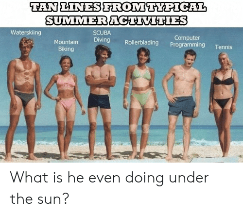 Computer, Tennis, and What Is: TAN LINESFROMTYPICAL  SUMMERACTIVITIES  Waterskiing  SCUBA  Computer  Programming  Diving  Mountain  Rollerblading  Tennis  Biking What is he even doing under the sun?