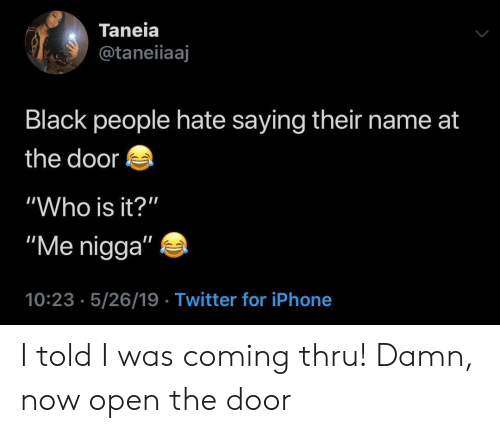 """Iphone, Twitter, and Black: Taneia  @taneiiaaj  Black people hate saying their name at  the door  """"Who is it?""""  """"Me nigga""""  10:23 5/26/19 Twitter for iPhone I told I was coming thru! Damn, now open the door"""