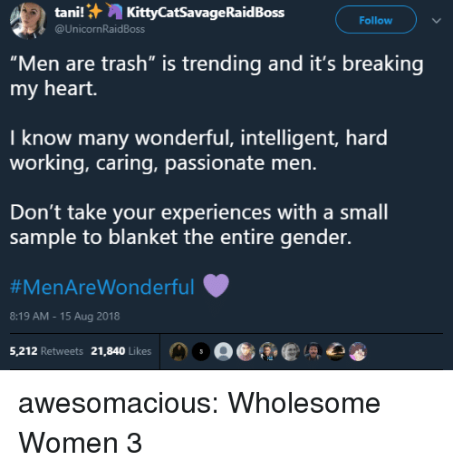 """Trash, Tumblr, and Blog: tani!:,, KittyCatSavageRaidBoss  @UnicornRaidBoss  Follow  """"Men are trash"""" is trending and it's breaking  my heart.  I know many wonderful, intelligent, hard  working, caring, passionate men.  Don't take your experiences with a small  sample to blanket the entire gender.  #MenAreWonderful  8:19 AM-15 Aug 2018  5,212 Retweets 21,840 Likes。。彫 ,心 awesomacious:  Wholesome Women 3"""