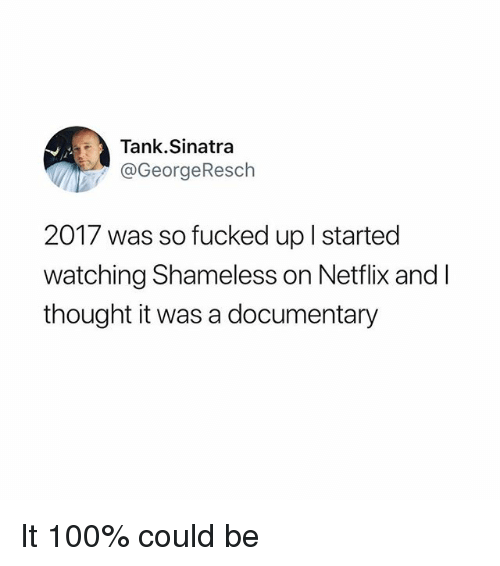 shameless: Tank.Sinatra  @GeorgeResch  2017 was so fucked up l started  watching Shameless on Netflix and l  thought it was a documentary It 100% could be