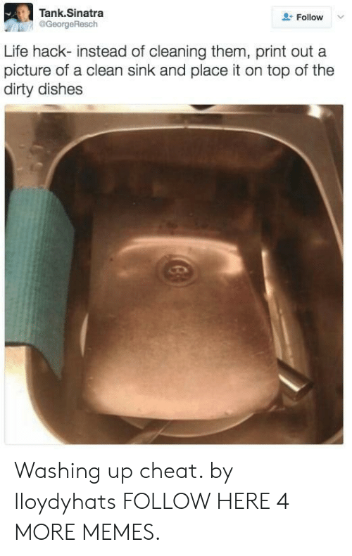 The Dirty: Tank.Sinatra  @GeorgeResch  Follow  Life hack- instead of cleaning them, print out a  picture of a clean sink and place it on top of the  dirty dishes Washing up cheat. by lloydyhats FOLLOW HERE 4 MORE MEMES.