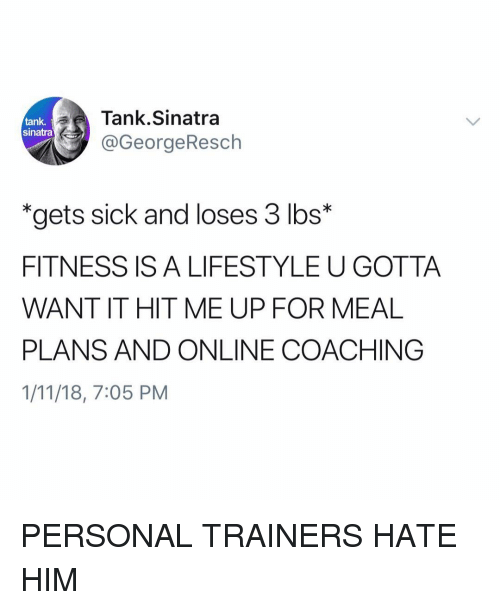 """Funny, Lifestyle, and Sick: Tank.Sinatra  @GeorgeResch  tank,  sinatra  """"gets sick and loses 3 lbs*  FITNESS IS A LIFESTYLE U GOTTA  WANT IT HIT ME UP FOR MEAL  PLANS AND ONLINE COACHING  1/11/18, 7:05 PM PERSONAL TRAINERS HATE HIM"""