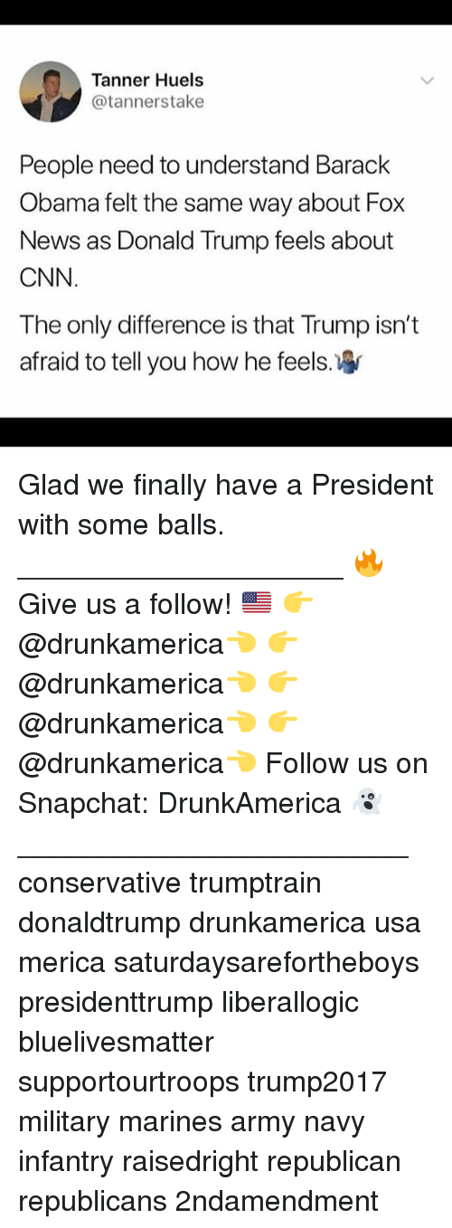 army navy: Tanner Huels  @tannerstake  People need to understand Barack  Obama felt the same way about Fox  News as Donald Trump feels about  CNN  The only difference is that Trump isn't  afraid to tell you how he feels Glad we finally have a President with some balls. ____________________ 🔥Give us a follow! 🇺🇸 👉@drunkamerica👈 👉@drunkamerica👈 👉@drunkamerica👈 👉@drunkamerica👈 Follow us on Snapchat: DrunkAmerica 👻 ________________________ conservative trumptrain donaldtrump drunkamerica usa merica saturdaysarefortheboys presidenttrump liberallogic bluelivesmatter supportourtroops trump2017 military marines army navy infantry raisedright republican republicans 2ndamendment