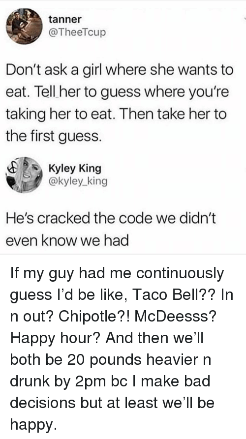 Bad, Be Like, and Chipotle: tanner  @TheeTcup  Don't ask a girl where she wants to  eat. Tell her to guess where you're  taking her to eat. Then take her to  the first guess.  Kyley King  @kyley king  He's cracked the code we didn't  even know we had If my guy had me continuously guess I'd be like, Taco Bell?? In n out? Chipotle?! McDeesss? Happy hour? And then we'll both be 20 pounds heavier n drunk by 2pm bc I make bad decisions but at least we'll be happy.
