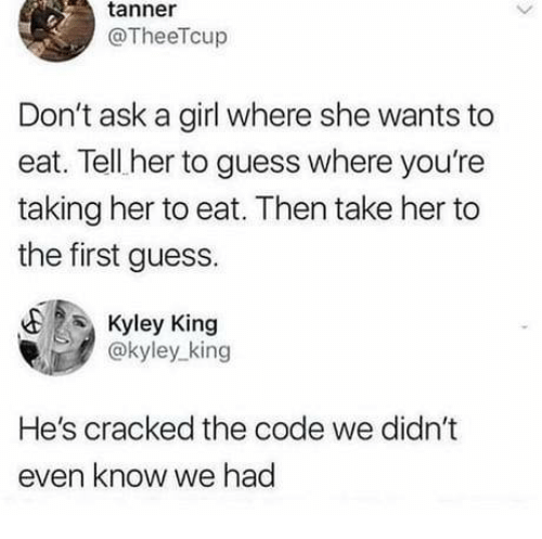 Dank, Cracked, and Girl: tanner  @TheeTcup  Don't ask a girl where she wants to  eat. Tell her to guess where you're  taking her to eat. Then take her to  the first guess.  Kyley King  @kyley_king  He's cracked the code we didn't  even know we had