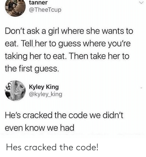 Cracked, Girl, and Guess: tanner  @TheeTcup  Don't ask a girl where she wants to  eat. Tell her to guess where you're  taking her to eat. Then take her to  the first guess.  Kyley King  @kyley_king  He's cracked the code we didn't  even know we had Hes cracked the code!