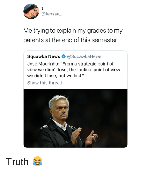 """mourinho: @tansaa  Me trying to explain my grades to my  parents at the end of this semester  Squawka News @SquawkaNews  José Mourinho: """"From a strategic point of  view we didn't lose, the tactical point of view  we didn't lose, but we lost.""""  Show this thread Truth 😂"""