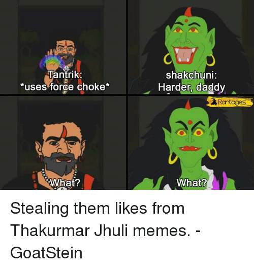 shak: Tantrik  *uses force choke  What?  shak Chuni:  Harder daddy  Rontages  What? Stealing them likes from Thakurmar Jhuli memes. -GoatStein