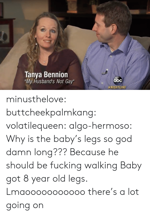 "the baby: Tanya Bennion  My Husband's Not Gay""  HIGH ТИМЕ minusthelove: buttcheekpalmkang:   volatilequeen:   algo-hermoso: Why is the baby's legs so god damn long???  Because he should be fucking walking    Baby got 8 year old legs.    Lmaooooooooooo there's a lot going on"
