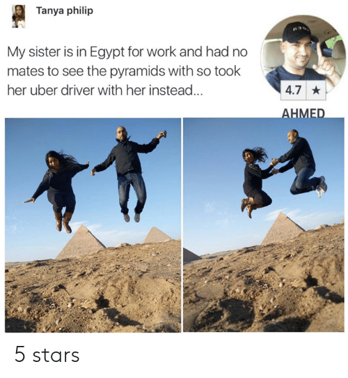 5 Stars: Tanya philip  My sister is in Egypt for work and had no  mates to see the pyramids with so took  her uber driver with her instead...  4.7  HMED 5 stars