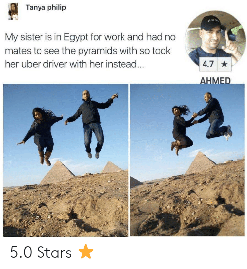 Uber, Work, and Stars: Tanya philip  My sister is in Egypt for work and had no  mates to see the pyramids with so took  her uber driver with her instead  4.7  HMED 5.0 Stars ⭐️