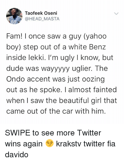 benz: Taofeek Oseni  @HEAD_MASTA  Fam! I once saw a guy (yahoo  boy) step out of a white Benz  inside lekki. I'm ugly I know, but  dude was wayyyyy uglier. The  Ondo accent was just oozing  out as he spoke. I almost fainted  when I saw the beautiful girl that  came out of the car with him. SWIPE to see more Twitter wins again 😏 krakstv twitter fia davido