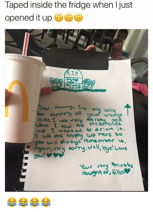 Drinking, Love, and Saw: Taped inside the fridge when Ijust  opened it up  I.P  Mommy.  tm very sof  drinking ell  your orange  So ela.T vee ery  when saw the Med  I left the empey sco  you will always rememoer  in  very torry Well, oye!  Love  Your very 😂😂😂😂