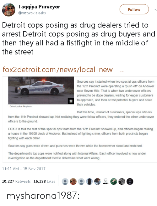 "Crime, Detroit, and Dope: Taqqiya Purveyor  @notwokieleaks  Follow  Detroit cops posing as drug dealers tried to  arrest Detroit cops posing as drug buyers and  then they all had a fistfight in the middle of  the street  fox2detroit.com/news/local-new  Sources say it started when two special ops officers from  the 12th Precinct were operating a ""push off on Andover  near Seven Mile. That is when two undercover officers  pretend to be dope dealers, waiting for eager customers  to approach, and then arrest potential buyers and seize  their vehicles  Detrait police file photo  But this time, instead of customers, special ops officers  from the 11th Precinct showed up. Not realizing they were fellow officers, they ordered the other undercover  officers to the ground.  FOX 2 is told the rest of the special ops team from the 12th Precinct showed up, and officers began raiding  a house in the 19300 block of Andover. But instead of fighting crime, officers from both precincts begarn  fighting with each other  Sources say guns were drawn and punches were thrown while the homeowner stood and watched  The department's top cops were notified along with Internal Affairs. Each officer involved is now under  investigation as the department tried to determine what went wrong  11:41 AM - 15 Nov 2017  10.227 Retweets 15,128 Likes mysharona1987:"