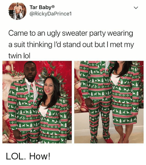 ugly sweater: Tar Babyo  @RickyDaPrince1  Came to an ugly sweater party wearing  a suit thinking l'd stand out but I met my  twin lol LOL. How!