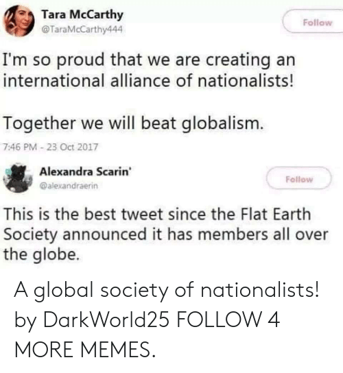 Globalism: Tara McCarthy  Follow  @TaraMcCarthy444  I'm so proud that we are creating an  international alliance of nationalists!  Together we will beat globalism.  7:46 PM- 23 Oct 2017  Alexandra Scarin  Fellow  @alexandraerin  This is the best tweet since the Flat Earth  Society announced it has members all over  the globe. A global society of nationalists! by DarkWorld25 FOLLOW 4 MORE MEMES.