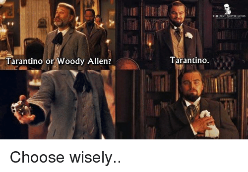 Woody Allen: Tarantino or Woody Allen?  THE REST MOVIE LINES  Tarantino. Choose wisely..