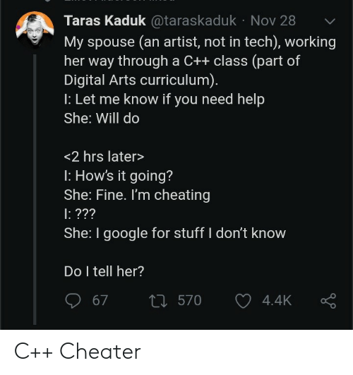 Cheating, Google, and Help: Taras Kaduk@taraskaduk Nov 28  My spouse (an artist, not in tech), working  her way through a C++ class (part of  Digital Arts curriculum).  : Let me know if you need help  She: Will do  <2 hrs later>  : How's it going?  She: Fine. I'm cheating  : ???  She: I google for stuff I don't know  Do I tell her?  t570  67  4.4K C++ Cheater