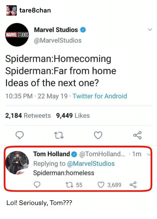 May 19: tare8chan  Marvel Studios  MARVEL STUDIOS  @MarvelStudios  Spiderman:Homecoming  Spiderman:Far from home  Ideas of the next one?  10:35 PM 22 May 19 Twitter for Android  2,184 Retweets 9,449 Likes  @TomHolland... 1m  Tom Holland  Replying to @MarvelStudios  Spiderman:homeless  1155  3,689  Lol! Seriously, Tom???