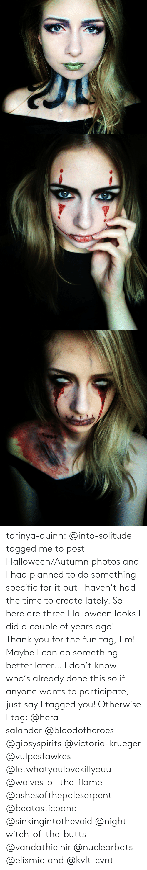 Halloween, Tumblr, and Thank You: tarinya-quinn:  @into-solitude tagged me to post Halloween/Autumn photos and I had planned to do something specific for it but I haven't had the time to create lately. So here are three Halloween looks I did a couple of years ago! Thank you for the fun tag, Em! Maybe I can do something better later…I don't know who's already done this so if anyone wants to participate, just say I tagged you! Otherwise I tag: @hera-salander@bloodofheroes @gipsyspirits @victoria-krueger @vulpesfawkes @letwhatyoulovekillyouu @wolves-of-the-flame @ashesofthepaleserpent @beatasticband @sinkingintothevoid @night-witch-of-the-butts @vandathielnir @nuclearbats @elixmia and @kvlt-cvnt