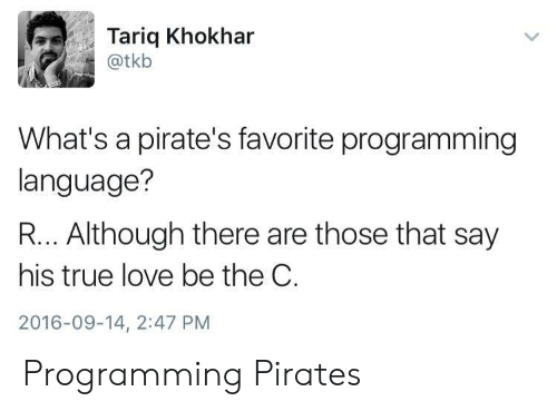 Love, True, and Pirates: Tariq Khokhar  @tkb  What's a pirate's favorite programming  language?  R... Although there are those that say  his true love be the C.  2016-09-14, 2:47 PM Programming Pirates