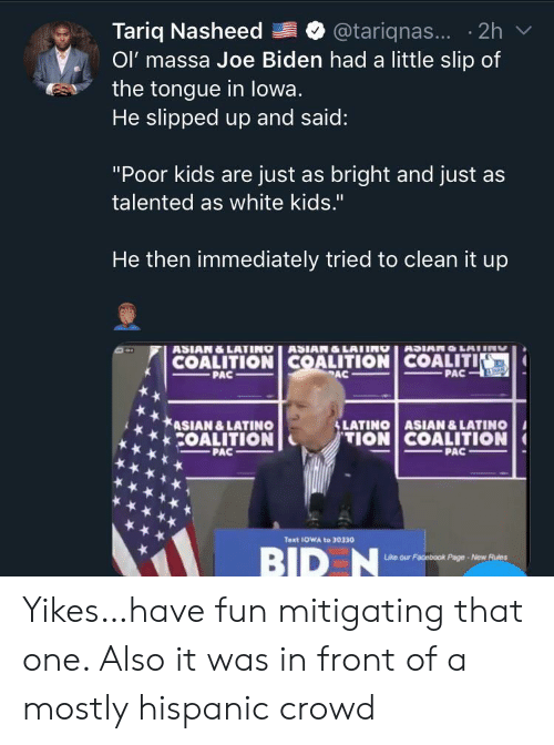 "Joe Biden: Tariq Nasheed  Ol' massa Joe Biden had a little slip of  the tongue in lowa.  He slipped up and said:  @tariqnas... 2h  ""Poor kids are just as bright and just as  talented as white kids.""  He then immediately tried to clean it up  ASIAN&LATINO ASIAN&LATING  COALITION COALITION COALITI  PAC  ASIANO LAIIN  PAC  PAC  &LATINO ASIAN &LATINO  TION COALITION  ASIAN &LATINO  COALITION  PAC  PAC  Text 1OWA to 30330  BID N  Like our Facebook Page-New Rules Yikes…have fun mitigating that one. Also it was in front of a mostly hispanic crowd"