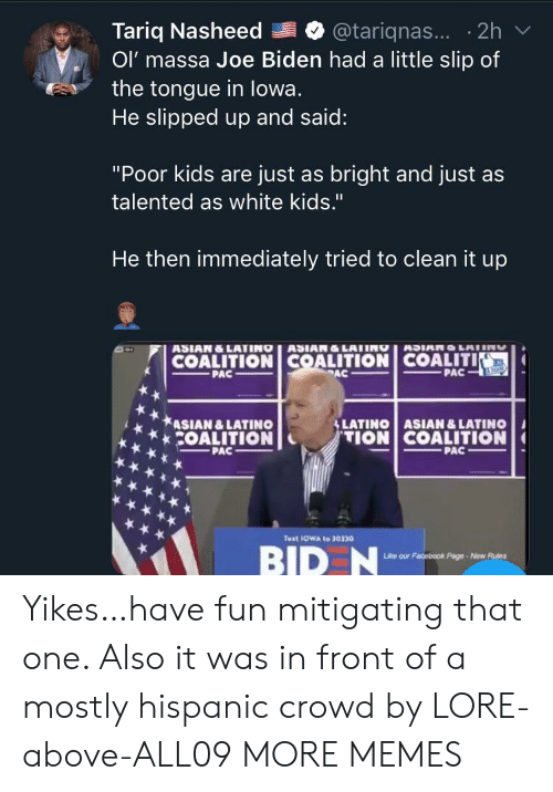 "Joe Biden: Tariq Nasheed  Ol' massa Joe Biden had a little slip of  the tongue in lowa.  He slipped up and said:  @tariqnas... 2h  ""Poor kids are just as bright and just as  talented as white kids.""  He then immediately tried to clean it up  ASIAN&LATINO ASIAN&LATING  COALITION COALITION COALITIN  PAC  ANUNTOMICH  PAC  PAC  SLATINO ASIAN &LATINO  ASIAN &LATINO  COALITION  TION COALITION  PAC  PAC  Text 1OWA to 30330  BID N  Like our Facebook Page-New Rues Yikes…have fun mitigating that one. Also it was in front of a mostly hispanic crowd by LORE-above-ALL09 MORE MEMES"