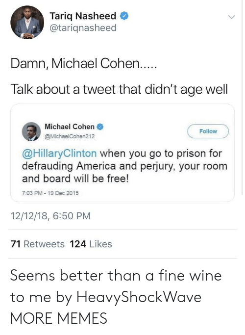 cohen: Tariq Nasheed  @tariqnasheed  Damn, Michael Cohen....  Talk about a tweet that didn't age well  Michael Cohen  @MichaelCohen212  Follow  @HillaryClinton when you go to prison for  defrauding America and perjury, your room  and board will be free!  7:03 PM- 19 Dec 2015  12/12/18, 6:50 PM  71 Retweets 124 Likes Seems better than a fine wine to me by HeavyShockWave MORE MEMES