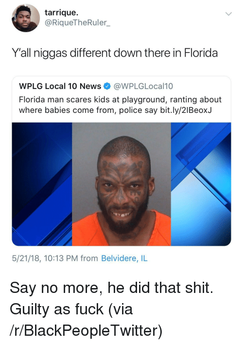 Blackpeopletwitter, Florida Man, and News: tarrique.  @RiqueTheRuler.  Y'all niggas different down there in Florida  WPLG Local 10 News@WPLGLocal10  Florida man scares kids at playground, ranting about  where babies come from, police say bit.ly/2lBeoxJ  5/21/18, 10:13 PM from Belvidere, IL <p>Say no more, he did that shit. Guilty as fuck (via /r/BlackPeopleTwitter)</p>