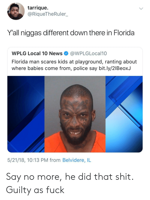 ranting: tarrique.  @RiqueTheRuler.  Y'all niggas different down there in Florida  WPLG Local 10 News@WPLGLocal10  Florida man scares kids at playground, ranting about  where babies come from, police say bit.ly/2lBeoxJ  5/21/18, 10:13 PM from Belvidere, IL Say no more, he did that shit. Guilty as fuck