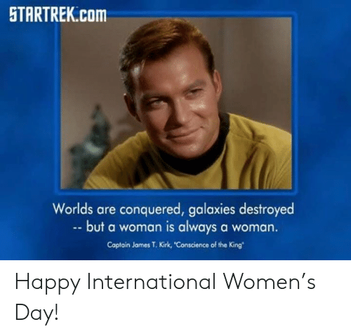 Memes, Happy, and Women: TARTREK.Com  Worlds are conquered, galaxies destroyed  but a woman is always a woman.  Captain James T. Kirk, Conscience of the King Happy International Women's Day!