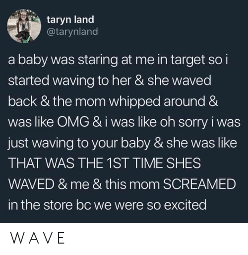 Omg, Sorry, and Target: taryn land  @tarynland  a baby was staring at me in target so i  started waving to her & she waved  back & the mom whipped around &  was like OMG &i was like oh sorry i was  just waving to your baby & she was like  THAT WAS THE 1ST TIME SHES  WAVED & me & this mom SCREAMED  in the store bc we were so excited W A V E