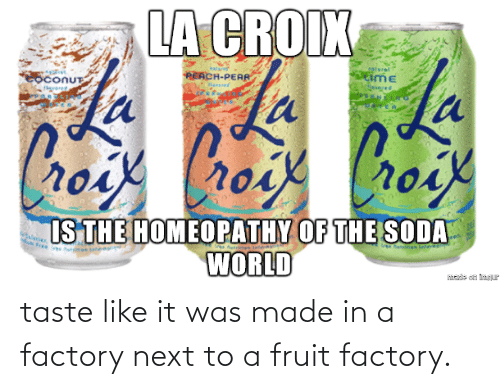 fruit: taste like it was made in a factory next to a fruit factory.