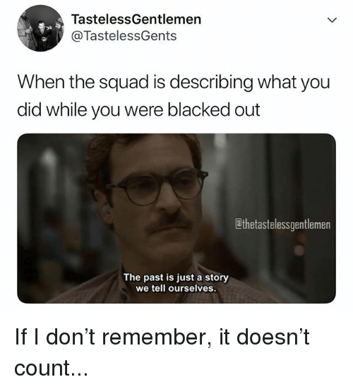 When The Squad: TastelessGentlemen  @TastelessGents  When the squad is describing what you  did while you were blacked out  thetastelessgentlemen  The past is just a story  we tell ourselves. If I don't remember, it doesn't count...
