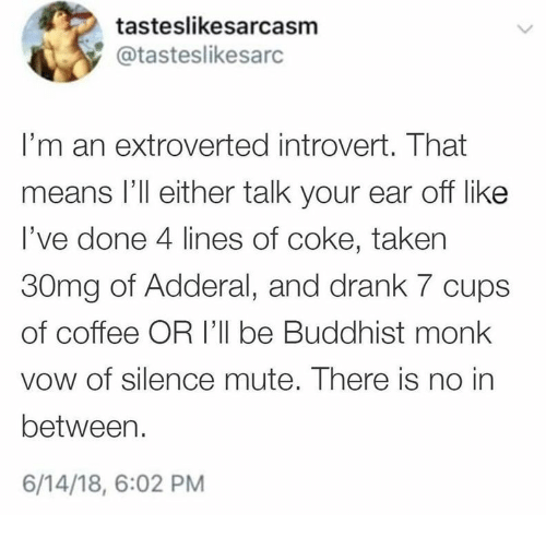 coke: tasteslikesarcasm  @tasteslikesarc  I'm an extroverted introvert. That  means l'll either talk your ear off like  I've done 4 lines of coke, taken  30mg of Adderal, and drank 7 cups  of coffee OR 'll be Buddhist monk  vow of silence mute. There is no in  between.  6/14/18, 6:02 PM