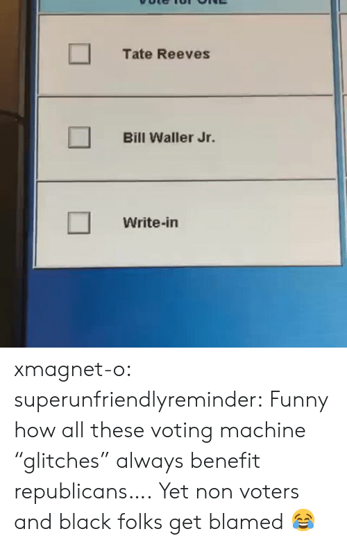 "Funny, Target, and Tumblr: Tate Reeves  Bill Waller Jr.  Write-in xmagnet-o: superunfriendlyreminder:    Funny how all these voting machine ""glitches"" always benefit republicans….     Yet non voters and black folks get blamed 😂"