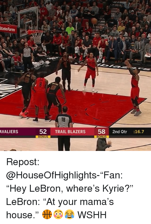 "Memes, Wshh, and House: tateFarm  18  AVALIERS  52 TRAIL BLAZERS 58 2nd Qtr :16.7 Repost: @HouseOfHighlights-""Fan: ""Hey LeBron, where's Kyrie?"" LeBron: ""At your mama's house."" 🏀😳😂 WSHH"