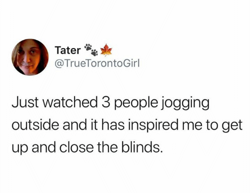 blinds: Tater  @TrueTorontoGirl  Just watched 3 people jogging  outside and it has inspired me to get  up and close the blinds.
