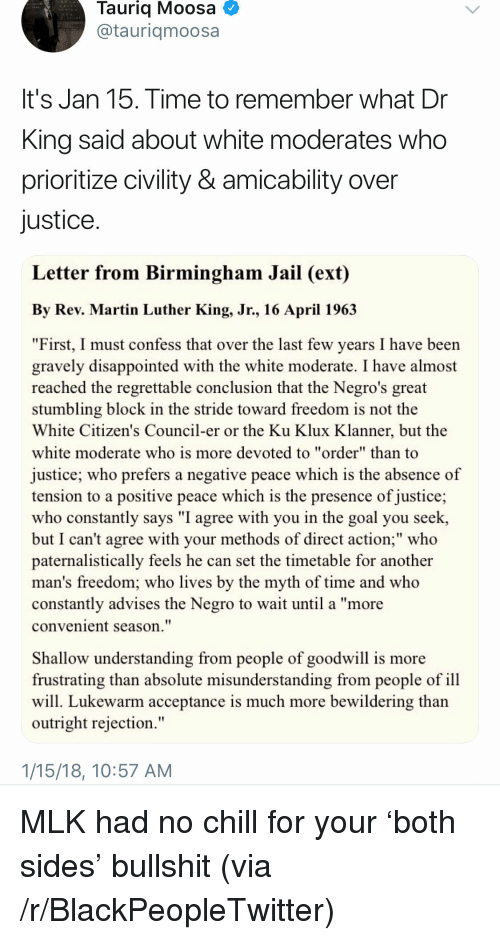 """Blackpeopletwitter, Chill, and Disappointed: Tauriq Moosa  @tauriqmoosa  It's Jan 15. Time to remember what Dr  King said about white moderates who  prioritize civility & amicability over  justice  Letter from Birmingham Jail (ext)  By Rev. Martin Luther King, Jr., 16 April 196.3  """"First, I must confess that over the last few years I have been  gravely disappointed with the white moderate. I have almost  reached the regrettable conclusion that the Negro's great  stumbling block in the stride toward freedom is not the  White Citizen's Council-er or the Ku Klux Klanner, but the  white moderate who is more devoted to """"order"""" than to  justice; who prefers a negative peace which is the absence of  tension to a positive peace which is the presence of justice;  who constantly says """"I agree with you in the goal you seek,  but I can't agree with your methods of direct action;"""" who  paternalistically feels he can set the timetable for another  man's freedom; who lives by the myth of time and who  constantly advises the Negro to wait until a """"more  convenient season.""""  Shallow understanding from people of goodwill is more  frustrating than absolute misunderstanding from people of ill  will. Lukewarm acceptance is much more bewildering than  outright rejection.""""  1/15/18, 10:57 AM <p>MLK had no chill for your 'both sides' bullshit (via /r/BlackPeopleTwitter)</p>"""