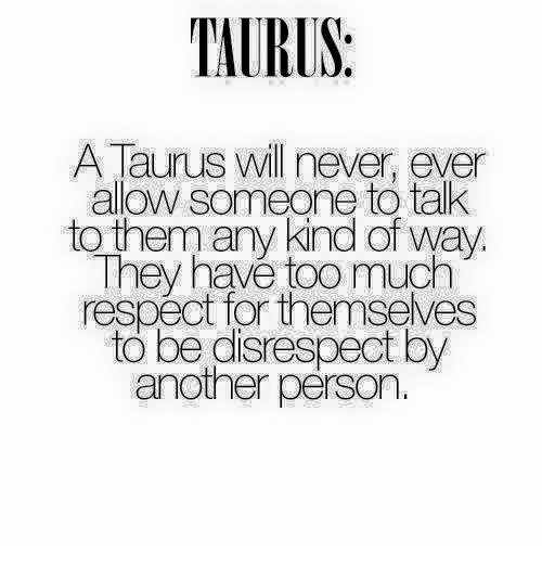 personals: TAURUS:  A Taurus will never, ever  allow someone to tak  to them any kind of way  They havé too much  respect for themseves  to be disrespect by  another pérson.