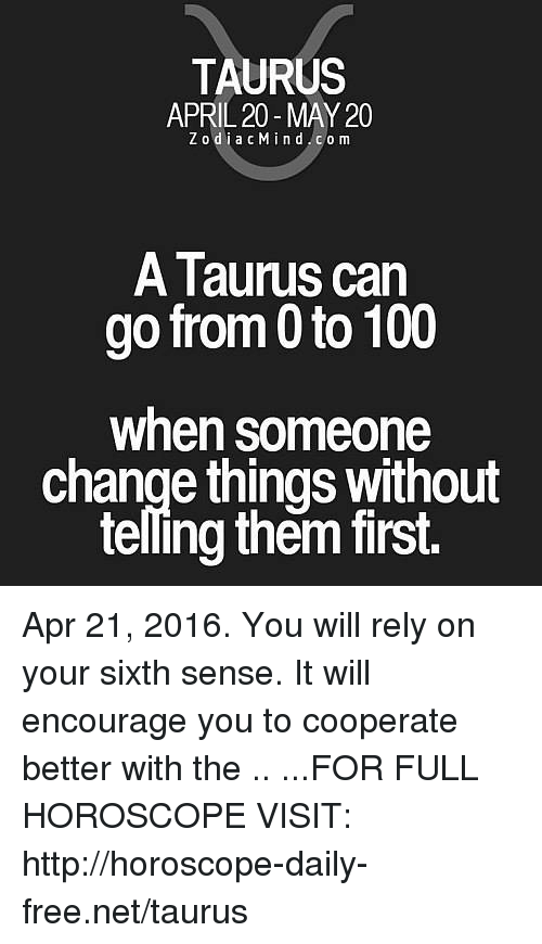 sixth sense: TAURUS  APRIL 20-MAY 20  ZodiacMind.com  A Taurus can  go from 0 to 100  when someone  change things without  telling them first. Apr 21, 2016. You will rely on your sixth sense. It will encourage you to cooperate better with the  .. ...FOR FULL HOROSCOPE VISIT: http://horoscope-daily-free.net/taurus